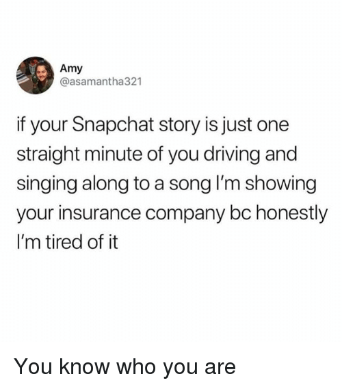 Driving, Funny, and Singing: Amy  @asamantha321  if your Snapchat story is just one  straight minute of you driving and  singing along to a song I'm showing  your insurance company bc honestly  I'm tired of it You know who you are