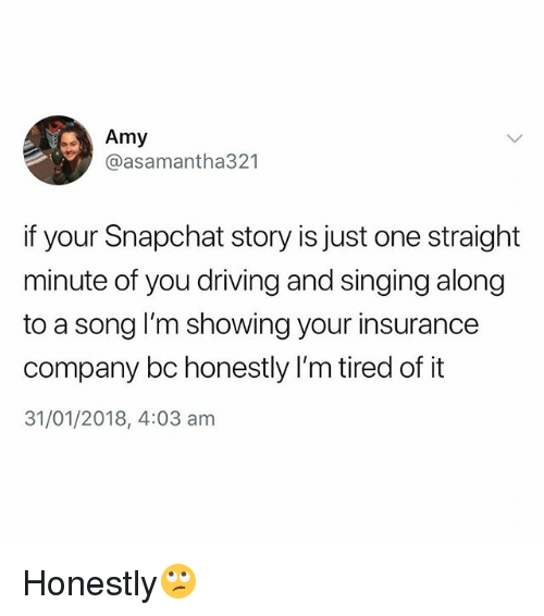 Driving, Singing, and Snapchat: Amy  @asamantha321  if your Snapchat story is just one straight  minute of you driving and singing along  to a song I'm showing your insurance  company bc honestly I'm tired of it  31/01/2018, 4:03 am Honestly🙄