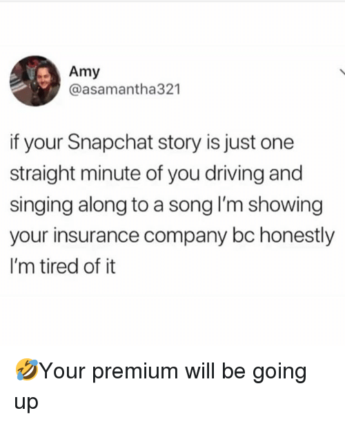 Driving, Memes, and Singing: Amy  @asamantha321  if your Snapchat story is just one  straight minute of you driving and  singing along to a song I'm showing  your insurance company bc honestly  I'm tired of it 🤣Your premium will be going up