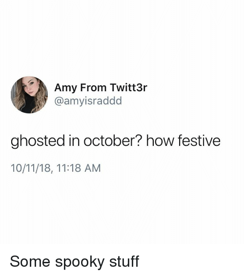 Funny, Stuff, and Spooky: Amy From Twitt3r  @amyisraddd  ghosted in october? how festive  10/11/18, 11:18 AM Some spooky stuff