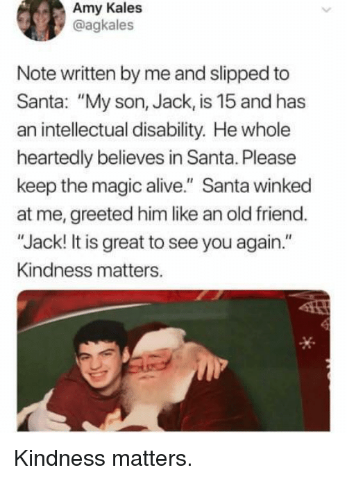"""Alive, Magic, and Santa: Amy Kales  @agkales  Note written by me and slipped to  Santa: """"My son, Jack, is 15 and has  an intellectual disability. He whole  heartedly believes in Santa. Please  keep the magic alive."""" Santa winked  at me, greeted him like an old friend.  """"Jack! It is great to see you again.""""  Kindness matters. Kindness matters."""