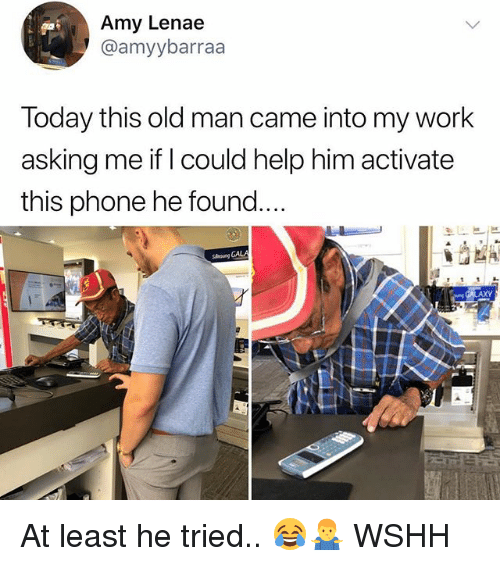 Memes, Old Man, and Phone: Amy Lenae  @amyybarraa  Today this old man came into my work  asking me if I could help him activate  this phone he found  slmung GALA  AXY At least he tried.. 😂🤷‍♂️ WSHH
