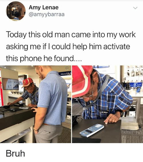 Bruh, Memes, and Old Man: Amy Lenae  @amyybarraa  Today this old man came into my work  asking me if I could help him activate  this phone he found....  GALA Bruh
