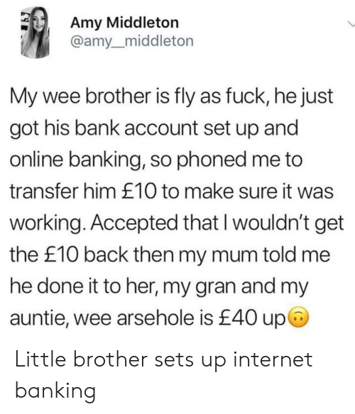 Internet, Wee, and Bank: Amy Middleton  @amy_middleton  My wee brother is fly as fuck, he just  got his bank account set up andd  online banking, so phoned me to  transfer him £10 to make sure it was  working. Accepted that l wouldn't get  the £10 back then my mum told me  he done it to her, my gran and my  auntie, wee arsehole is £40 up Little brother sets up internet banking