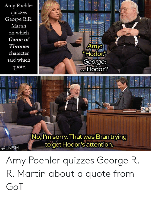 """Amy Poehler, Game of Thrones, and Martin: Amy Poehler  quizzes  George R.R.  Martin  on which  Game of  Thrones  character  said which  quote  Amy:  """"Hodor.  George:  Hodor?  No, I'm sorry. That was Brantrying  to get Hodor's attention.  Amy Poehler quizzes George R. R. Martin about a quote from GoT"""