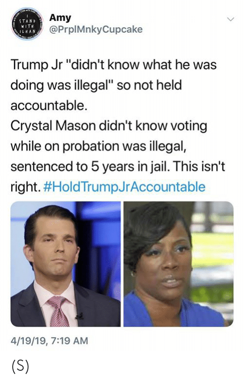 "Jail, Trump, and Amy: Amy  @PrplMnkyCupcake  STAND  WIT  ILHAN  Trump Jr ""didn't know what he was  doing was illegal"" so not held  accountable.  Crystal Mason didn't know voting  while on probation was illegal,  sentenced to 5 years in jail. This isn't  right. #HoldTrumpJrAccountable  4/19/19, 7:19 AM (S)"