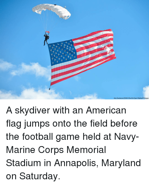 Football, Memes, and American: Amy Sanderson/ZUMA Wire/Cal Sport Media/AP Images A skydiver with an American flag jumps onto the field before the football game held at Navy-Marine Corps Memorial Stadium in Annapolis, Maryland on Saturday.