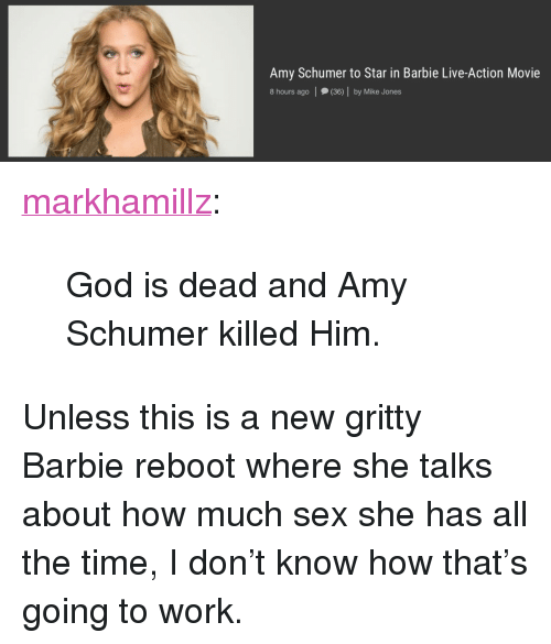 """Amy Schumer, Barbie, and God: Amy Schumer to Star in Barbie Live-Action Movie  8 hours ago (36) by Mike Jones <p><a href=""""http://markhamillz.tumblr.com/post/153976318921/god-is-dead-and-amy-schumer-killed-him"""" class=""""tumblr_blog"""">markhamillz</a>:</p>  <blockquote><p>God is dead and Amy Schumer killed Him.</p></blockquote>  <p>Unless this is a new gritty Barbie reboot where she talks about how much sex she has all the time, I don&rsquo;t know how that&rsquo;s going to work.</p>"""