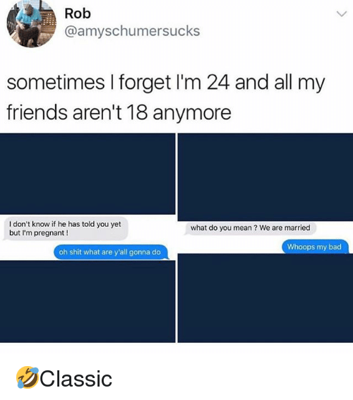 Bad, Friends, and Memes: @amyschumersucks  sometimes I forget I'm 24 and all my  friends aren't 18 anymore  I don't know if he has told you yet  but I'm pregnant!  what do you mean? We are married  Whoops my bad  oh shit what are y'all gonna do 🤣Classic