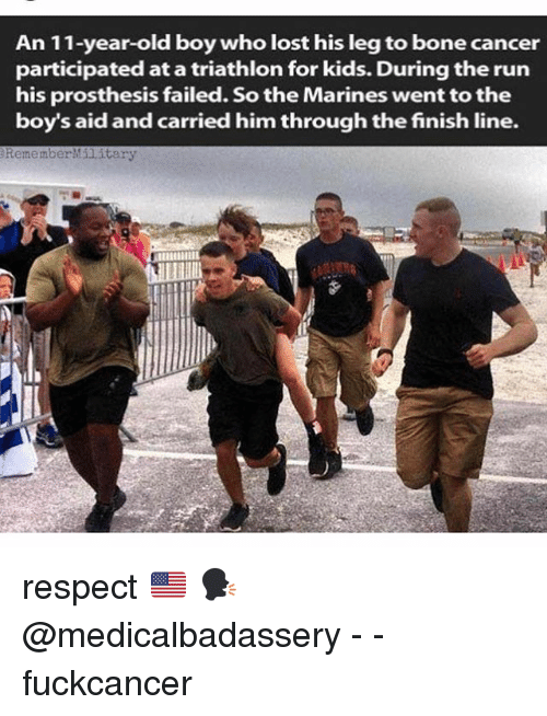 Finish Line, Memes, and Respect: An 11-year-old boy who lost his leg to bone cancer  participated at a triathlon for kids. During the run  his prosthesis failed. So the Marines went to the  boy's aid and carried him through the finish line.  RememberMilitary respect 🇺🇸 🗣 @medicalbadassery - - fuckcancer