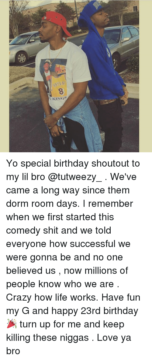 Birthday, Crazy, and Life: AN  8  KINGS Yo special birthday shoutout to my lil bro @tutweezy_ . We've came a long way since them dorm room days. I remember when we first started this comedy shit and we told everyone how successful we were gonna be and no one believed us , now millions of people know who we are . Crazy how life works. Have fun my G and happy 23rd birthday 🎉 turn up for me and keep killing these niggas . Love ya bro