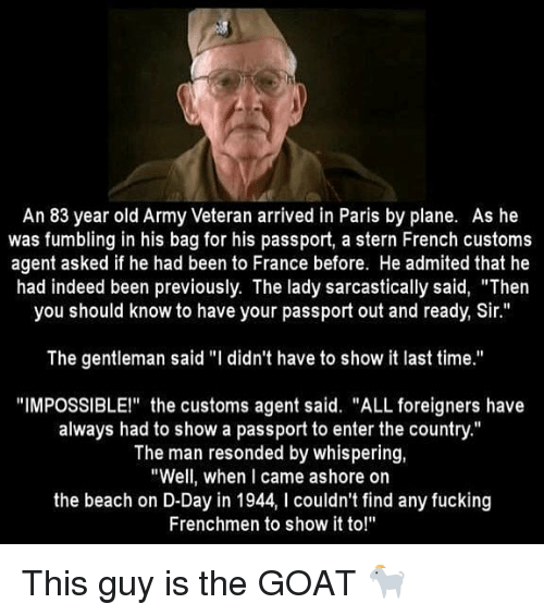 """Fucking, Memes, and Goat: An 83 year old Army Veteran arrived in Paris by plane. As he  was fumbling in his bag for his passport, a stern French customs  agent asked if he had been to France before. He admited that he  had indeed been previously. The lady sarcastically said, """"Then  you should know to have your passport out and ready, Sir.""""  The gentleman said """"I didn't have to show it last time.""""  """"IMPOSSIBLE!"""" the customs agent said. """"ALL foreigners have  always had to show a passport to enter the country.""""  The man resonded by whispering,  """"Well, when I came ashore on  the beach on D-Day in 1944, I couldn't find any fucking  Frenchmen to show it to!"""" This guy is the GOAT 🐐"""
