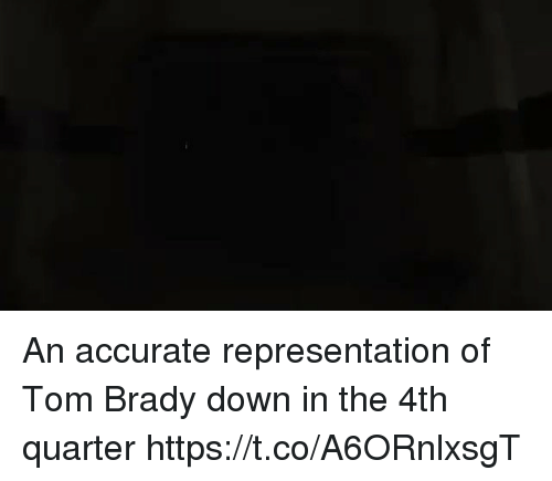 Tom Brady, Accurate Representation, and Brady: An accurate representation of Tom Brady down in the 4th quarter https://t.co/A6ORnlxsgT