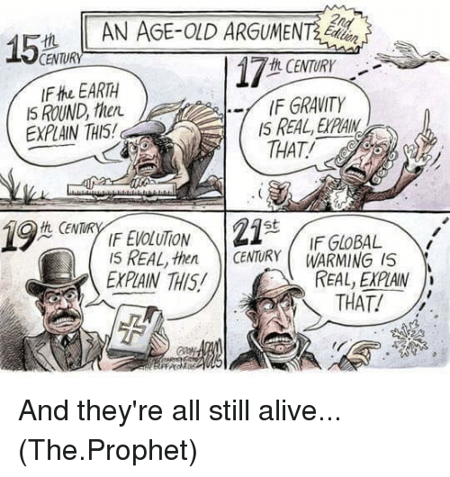Alive, Memes, and Earth: AN AGE-OLD ARGUMENT  15  CENTURY  th CENTURY  IFthe EARTH  IF GRAVITY  IS ROUND  EXPIAIN THIS!  THAT  21  St  GEN  IF GLOBAL  then CENTURY WARMING IS  EXPIAIN THIS  THAT! And they're all still alive...  (The.Prophet)