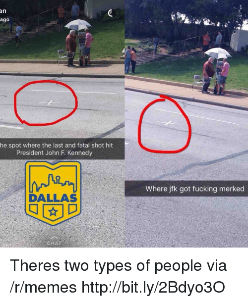 Fucking, Memes, and John F. Kennedy: an  ago  he spot where the last and fatal shot hit  President John F. Kennedy  Where jfk got fucking merked  DALLAS Theres two types of people via /r/memes http://bit.ly/2Bdyo3O