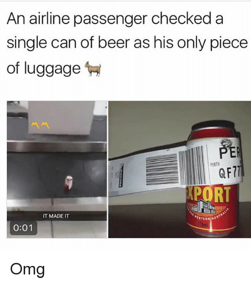 Beer, Memes, and Omg: An airline passenger checkeda  single can of beer as his only piece  of luggage  PERTH  QF7)  PORT  IT MADET  STERN AD  0:01 Omg