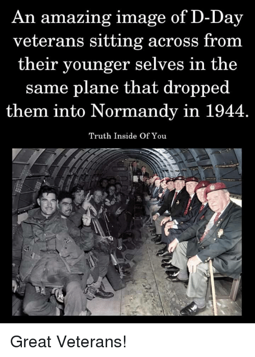 Image, Amazing, and Truth: An amazing image of D-Day  veterans sitting across from  their younger selves in the  same plane that dropped  them into Normandy in 1944  Truth Inside Of You Great Veterans!