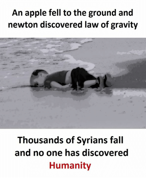 Apple, Fall, and Gravity: An apple fell to the ground and  newton discovered law of gravity  Thousands of Syrians fall  and no one has discovered  Humanity