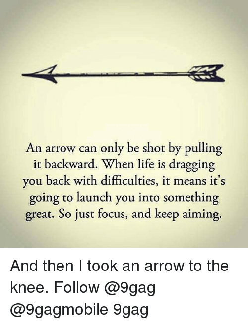 9gag, Memes, and Arrow: An arrow can only be shot by pulling  it backward. When life is dragging  you back with difficulties, it means it's  going to launch you into something  great. So just focus, and keep aiming. And then I took an arrow to the knee. Follow @9gag @9gagmobile 9gag