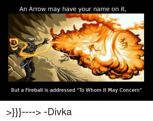 """Arrow, Fireball, and DnD: An Arrow may have your name on it,  But a Fireball is addressed """"To Whom It May Concern"""" >}}}---->    -Divka"""