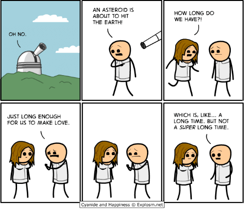Love, Cyanide and Happiness, and Earth: AN ASTEROID IS  ABOUT TO HIT  THE EARTH!  HOW LONG DO  WE HAVE?!  OH NO.  JUST LONG ENOUGH  FOR US TO MAKE LOVE.  WHICH IS, LIKE.. A  LONG TIME. BUT NOT  A SUPER LONG TIME  Cyanide and Happiness Explosm.net