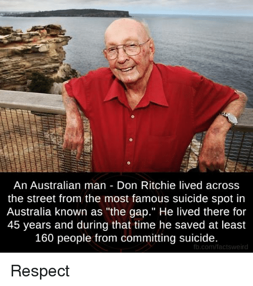 "Memes, The Gap, and Australia: An Australian man Don Ritchie lived across  the street from the most famous suicide spot in  Australia known as ""the gap."" He lived there for  45 years and during that time he saved at least  160 people from committing suicide.  fb.com/factsweird Respect"