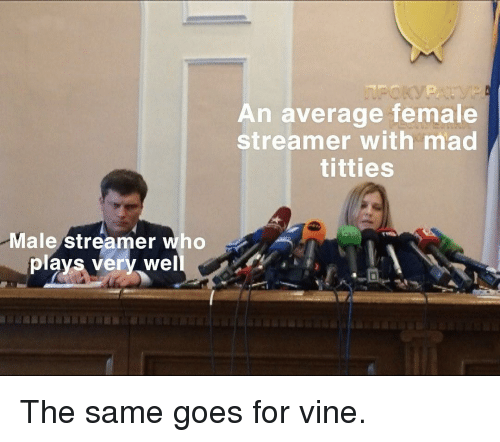Titties, Vine, and Mad: An average female  streamer with mad  titties  Male streamer who  plays very well The same goes for vine.