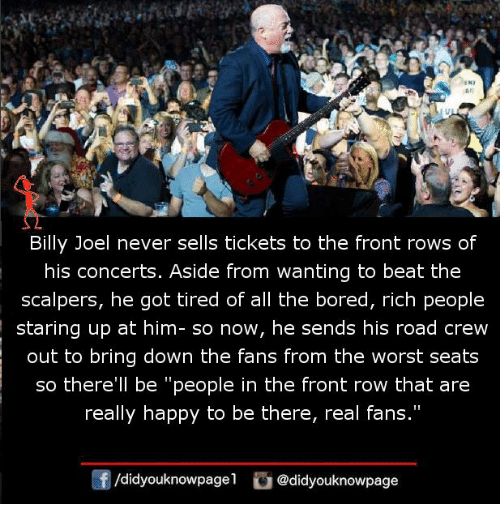"Bored, Memes, and The Worst: An  Billy Joel never sells tickets to the front rows of  his concerts. Aside from wanting to beat the  scalpers, he got tired of all the bored, rich people  staring up at him- so now, he sends his road crew  out to bring down the fans from the worst seats  so there'll be ""people in the front row that are  really happy to be there, real fans.""  f/didyouknowpagel@didyouknowpage"
