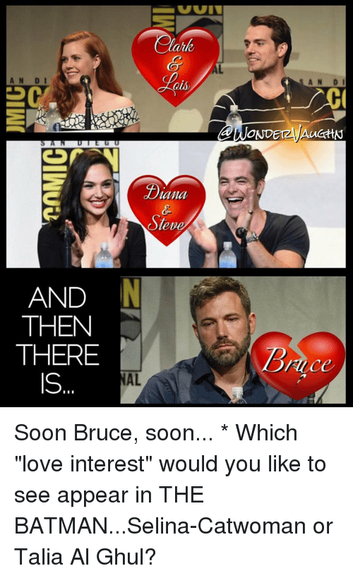 """Batman, Memes, and Soon...: AN DI  AN DI  QUly  OND  AucttN  LIU UUUU  Lana  eve  AND  THEN  THERE  Rice  IS  AL  01W Soon Bruce, soon... * Which """"love interest"""" would you like to see appear in THE BATMAN...Selina-Catwoman or Talia Al Ghul?"""