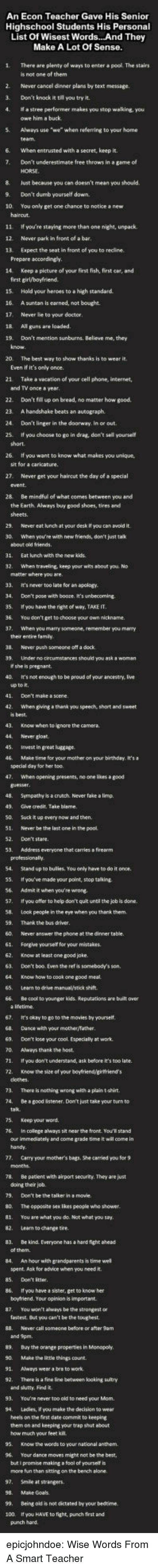 Advice, Being Alone, and Anaconda: An Econ Teacher Gave His Senior  Highschool Students His Personal  List Of Wisest Words..And They  Make A Lot Of Sense.  1 There are plenty of ways to enter a pool The stairs  is not one of them  2 Never cancel dinner plans by text message.  3. Don't knock it till you try it  4. a stree performer makes you stop walking, you  owe him a buck  5  Always use we when referring to your home  6.  When entrusted with a secret, keep it.  7.  Don't underestimate free throws in a game of  HORSE.  8 lust because you can doesn't mean you should  9. Don't dumb yourself down.  10 You only get one chance to notice new  hairout.  11 If you're staying more than one night, unpack  12. Never park in front of a bar  13. Expect the seat in front of you to redine.  Prepare  14. Keep a picture of your first fish, first cer, and  first  15.  Hold your heroes to a high standard.  17 Never lie to your doctor  18 All guns are  19. Don't mention sunburns. Believe me, they  know.  20. The best way to show thanks is to wear it  Even if it's only once.  21  Take  and TV once  vacation of your cell phone, internet,  year  22.  Don't fill up on bread, no matter how good.  24  Don't linger in the doorway. in or out  25.  If you choose to go in drag, don't sell yourself  short.  26.  If you want to know what makes you unique,  sit for  27 Never get your haircut the day of a  special  28 Be mindful of what comes between you and  the Earth Ahways buy good shoes, tires and  sheets.  29. Never eat unch at your desk If you can avoid it  30. When you're with new friends, don't just tak  31. Eat unch with the new kids  32. When traveling, keep your wits about you No  33. It's never too late for an apology.  34. Don't pose wth boore. It's unbecoming.  5. If you have the right of way, TAKE IT  36. You don't get to choose your own nickname.  37, When you marry someone, remember you marry  39.  Under nocrcumstances should you ask ง woman  40. it'snot enough to be proud of your ancestry, ive  up to t  41. Don't make a  42. When giving a thank you speech, short and sweet  44. Never glost  46. Make time for your mother on your birthday. It'sa  special day for her too  47. When opening presents, no one lices &a good  guesver  48. Sympathy Is a crutch Never take ล limp.  49, Give credit, Take biame  50. Suck it up every now and then.  51. Never be the last one in the pool  52. Don't stare.  53. Address everyone that carries a firearm  54. Stand up to bulies, You only have to do it once.  55. fyoul've made your point, stop talking  56. Admit it when you're wrong  7. it you offer to help don't quit until the job is done  58. Look people in the eye when you thank them  60. Never answer the phone at the dinner table.  61. Forgive yoursef for your mistakes.  62. Know at least one good joke.  63. Don't boo Even the ref is somebody's son  one good meal  65,  Leam to drive manual/stick shift.  66. Be cool to yourger kids. Reputations are built over  67. It's okay to po to the movies by yourself  68. Dance with your mother/Tather  69. Don't lose your cool. Especialy at work  0. Always thank the host  71. It you don't understand, ask before it's too late.  72. Know the size of your boyfriend girtriend's  73 There is nothing wrong with a plain t shirt.  74. De a good ästener. Don't just take your turn to  5. eep your word,  76.  In colege always sit near the front. You'll stand  our immediately and come grade time it will oome in  handy.  7. Carry your mother's begs, She carried you for 9  78. Be pacient with arport security. They are just  79. Don't be the talker in a movie.  80. The oppesite svex ikes people who shower.  81. You are what you da. Nat what you say  82. Learn to change tire  83. Be kind Everyone has a hard fight ahead  84.  An hour with grandparents is time we  spent. Ask for  advice when you need it  Don't itter  86,  tf you have ฮ sister, get to know her  87. You won't always be the strongest or  fastest. But you can't be the toughest  89. Duy the orange properties in Monopoly  90. Make the littie things count.  91  92. There is a fine line between loaking suitry  and slutty. Find it  93.  94.  You're never too old to need your Mom.  Ladies,  2 you make the decision to wee  hees on the first dste commit to keeping  them on and keeping your trap shut about  how much your feet kil  96.  Your dance moves might not be the best.  but i promise making a fool of yourself is  more fun than sitting on the bench alone  99. Being old is not dictated by your bedtime  100. If you HAVE to fight, punch first and  punch hard. epicjohndoe:  Wise Words From A Smart Teacher
