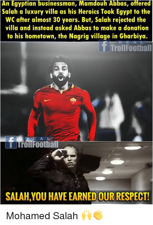 Memes, Respect, and Egypt: An Egyptian businessman, Mamdouh Abbas, offered  Salah a luxury villa as his Heroics Took Egypt to the  WC after almost 30 years. But, Salah rejected the  villa and instead asked Abbas to make a donation  to his hometown, the Nagrig village in Gharbiya.  TrollFootball  A L  STrollFootia  SALAH,YOU HAVE EARNED OUR RESPECT! Mohamed Salah 🙌👏