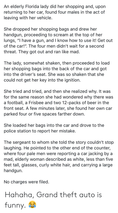 """Beer, Football, and Funny: An elderly Florida lady did her shopping and, upon  returning to her car, found four males in the act of  leaving with her vehicle.  She dropped her shopping bags and drew her  handgun, proceeding to scream at the top of her  lungs, """"I have a gun, and I know how to use it! Get out  of the car!"""". The four men didn't wait for a second  threat. They got out and ran like mad.  The lady, somewhat shaken, then proceeded to load  her shopping bags into the back of the car and got  into the driver's seat. She was so shaken that she  could not get her key into the ignition.  She tried and tried, and then she realized why. It was  for the same reason she had wondered why there was  a football, a Frisbee and two 12-packs of beer in the  front seat. A few minutes later, she found her own car  parked four or five spaces farther down..  She loaded her bags into the car and drove to the  police station to report her mistake.  The sergeant to whom she told the story couldn't stop  laughing. He pointed to the other end of the counter,  where four pale men were reporting a car jacking by a  mad, elderly woman described as white, less than five  feet tall, glasses, curly white hair, and carrying a large  handgun  No charges were filed. Hahaha, Grand theft auto is funny. 😂"""