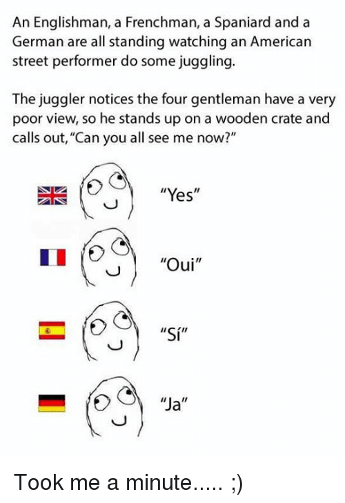 "Memes, American, and 🤖: An Englishman, a Frenchman, a Spaniard and a  German are all standing watching an American  street performer do some juggling.  The juggler notices the four gentleman have a very  poor view, so he stands up on a wooden crate and  calls out, ""Can you all see me now?""  ""Yes  Oui  II  ""Si""  ""Ja  II Took me a minute..... ;)"
