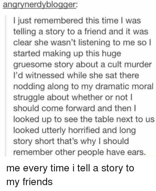 Memes, Struggle, and Morality: an  er  I just remembered this time l was  telling a story to a friend and it was  clear she wasn't listening to me so  I  started making up this huge  gruesome story about a cult murder  I'd witnessed while she sat there  nodding along to my dramatic moral  struggle about whether or not l  should come forward and then I  looked up to see the table next to us  looked utterly horrified and long  story short that's why l should  remember other people have ears. me every time i tell a story to my friends