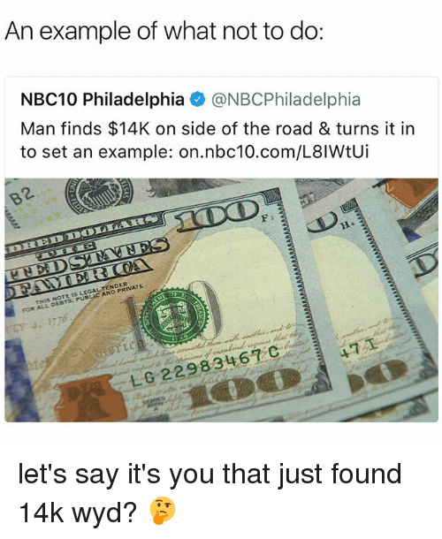 Memes, Wyd, and Nbc10: An example of what not to do:  NBC10 Philadelphia @NBCPhiladelphia  Man finds $14K on side of the road & turns it in  to set an example: on.nbc10.com/L8IWtUi  2.  THIS NOTE IS LEGALTENDER  FOR ALL DEBTS. PUBLIC AND PRIVATE  471  L0 22983467C let's say it's you that just found 14k wyd? 🤔