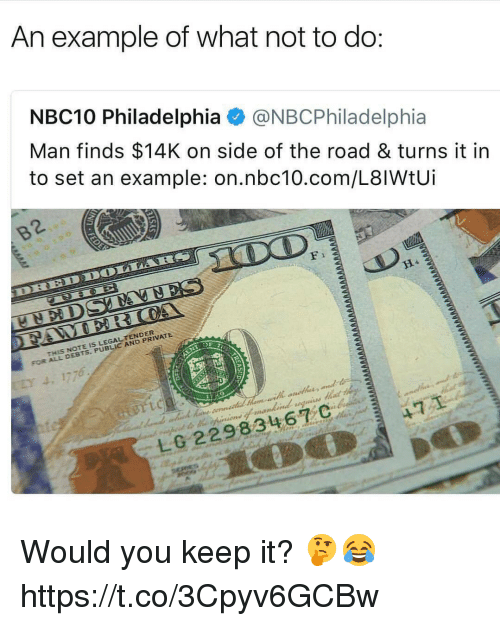 Memes, Nbc10, and Philadelphia: An example of what not to do  NBC10 Philadelphia@NBCPhiladelphia  Man finds $14K on side of the road & turns it in  to set an example: on.nbc10.com/L8lWtUi  F 1  THIS NOTE IS LEGAL TENDER  FOR ALL DEBTS, PUBLIC AND PRIVATE Would you keep it? 🤔😂 https://t.co/3Cpyv6GCBw