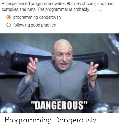 Good, Programming, and Code: An experienced programmer writes 80 lines of code, and then  compiles and runs. The programmer is probably  O programming dangerously  O following good practice  DANGEROUS Programming Dangerously