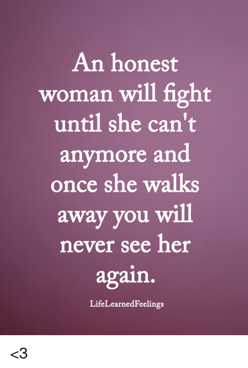 Memes, Never, and Fight: An honest  woman will fight  until she can't  anymore and  once she walks  away you will  never see her  again  LifeLearnedFeelings <3