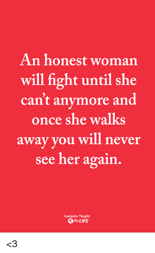 Memes, Never, and Fight: An honest woman  will fight until she  can't anymore and  once she walks  away you will never  see her again.  Lessons Taught  、ByLIFE <3