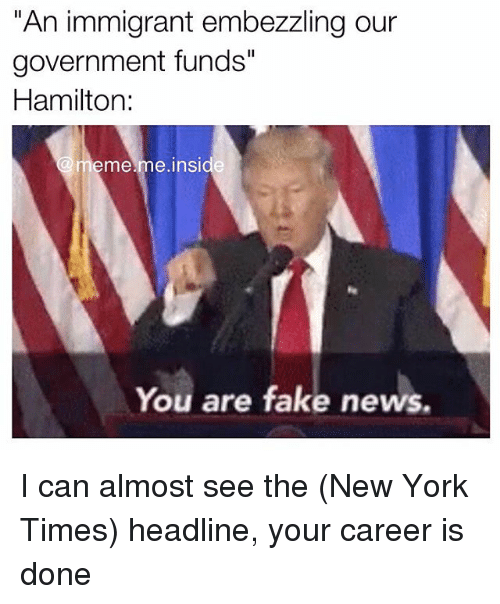 "Fake, Meme, and Memes: An immigrant embezzling our  government funds""  Hamilton:  (a meme me inside  You are fake news. I can almost see the (New York Times) headline, your career is done"