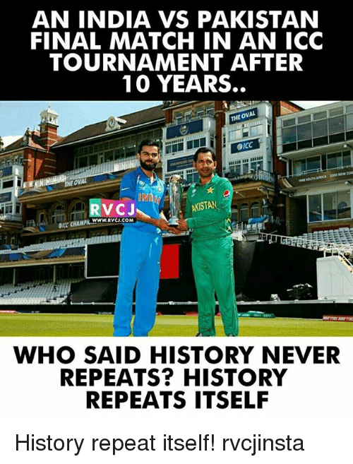 Memes, Stan, and History: AN INDIA VS PAKISTAN  FINAL MATCH IN AN ICC  TOURNAMENT AFTER  10 YEARS.  OVAL  THE OICC  THEOWAL  DNA  STAN  WWW. RVCJ.COM  WHO SAID HISTORY NEVER  REPEATS? HISTORY  REPEATS ITSELF History repeat itself! rvcjinsta