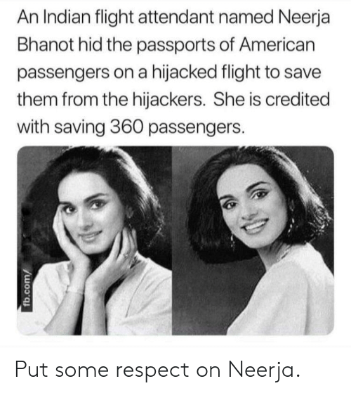 Respect, American, and Flight: An Indian flight attendant named Neerja  Bhanot hid the passports of American  passengers on a hijacked flight to save  them from the hijackers. She is credited  with saving 360 passengers. Put some respect on Neerja.