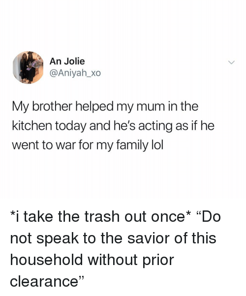 """Family, Lol, and Trash: An Jolie  @Aniyah_Xo  My brother helped my mum in the  kitchen today and he's acting as if he  went to war for my family lol *i take the trash out once* """"Do not speak to the savior of this household without prior clearance"""""""