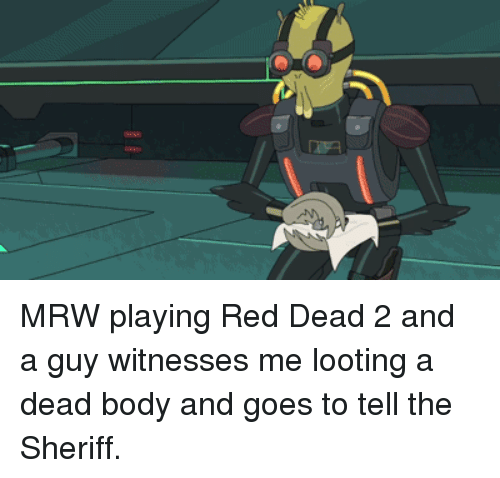 Mrw, Red Dead, and Red: AN MRW playing Red Dead 2 and a guy witnesses me looting a dead body and goes to tell the Sheriff.