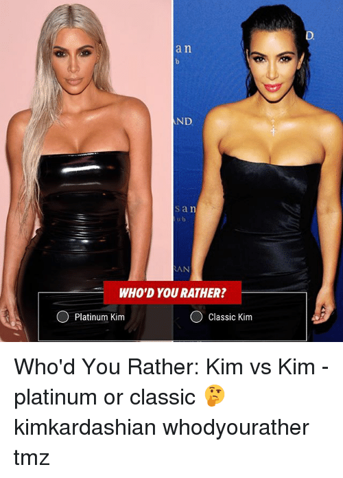 Memes, 🤖, and Tmz: an  ND  san  AN  WHO'D YOU RATHER?  Platinum Kim  Classic Kim Who'd You Rather: Kim vs Kim - platinum or classic 🤔 kimkardashian whodyourather tmz