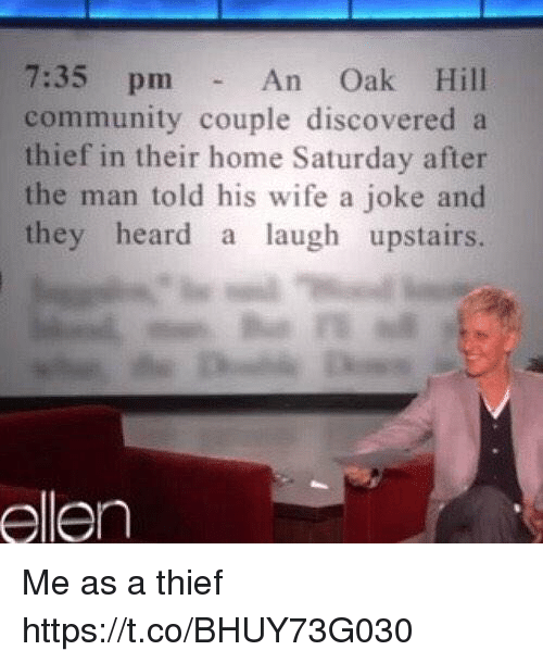 Community, Ellen, and Home: An Oak Hill  community couple discovered a  thief in their home Saturday after  the man told his wife a joke and  they heard a laugh upstairs.  ellen Me as a thief https://t.co/BHUY73G030