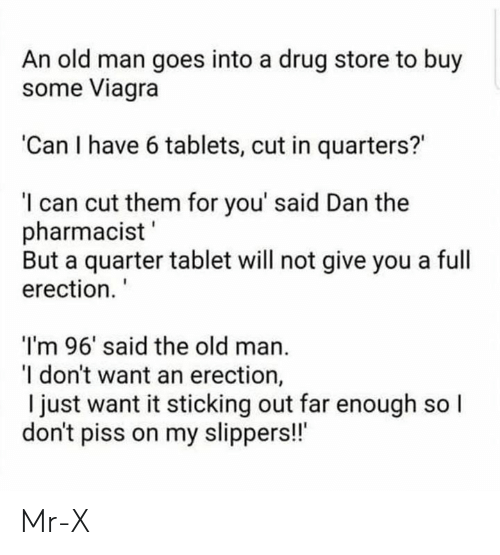 "Memes, Old Man, and Tablet: An old man goes into a drug store to buy  some Viagra  'Can I have 6 tablets, cut in quarters?  I can cut them for you' said Dan the  pharmacist  But a quarter tablet will not give you a full  erection.  I'm 96' said the old man.  I don't want an erection,  I just want it sticking out far enough so l  don't piss on my slippers!!"" Mr-X"