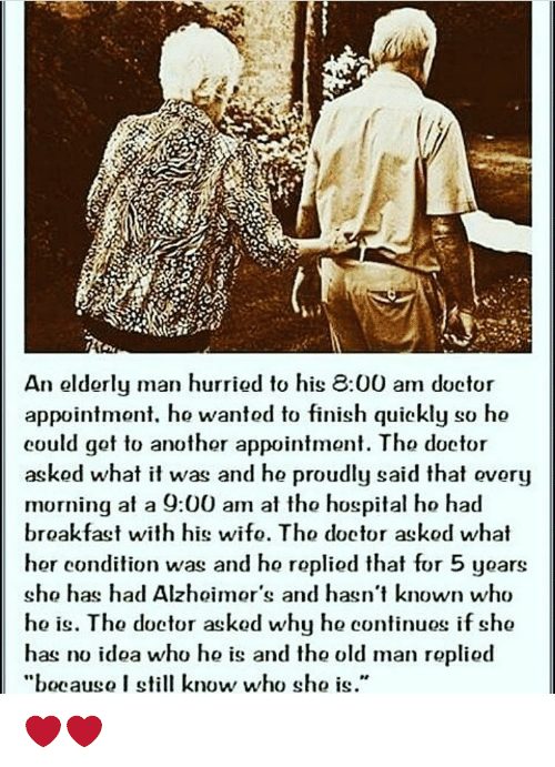 """Memes, Old Man, and Hospital: An olderly man hurriod to his 8:00 am doctor  appointmont. ho wantod to finish quickly so ho  could got to anothor appointmont. Tho doctor  askod what it was and ho proudly said that ovory  morning at a 9:00 am at tho hospital ho had  broakfast with his wifo. Tho doctor askod what  hor condition was and ho ropliod that for 5 yoars  sho has had Alzhoimor's and hasn't known who  ho is. Tho doctor askod why ho continuos if sho  has no idoa who ho is and tho old man ropliod  """"bocaugo I still know  who sho is."""" ❤️❤️"""