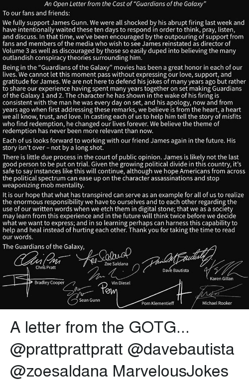 "Friends, Future, and Love: An Open Letter from the Cast of ""Guardians of the Galaxy  To our fans and friends:  We fully support James Gunn. We were all shocked by his abrupt firing last week and  have intentionally waited these ten days to respond in order to think, pray, listen  and discuss. In that time, we've been encouraged by the outpouring of support from  fans and members of the media who wish to see James reinstated as director of  Volume 3 as well as discouraged by those so easily duped into believing the many  outlandish conspiracy theories surrounding him  Being in the ""Guardians of the Galaxy"" movies has been a great honor in each of our  lives. We cannot let this moment pass without expressing our love, support, and  gratitude for James. We are not here to defend his jokes of many years ago but rather  to share our experience having spent many years together on set making Guardians  of the Galaxy 1 and 2. The character he has shown in the wake of his firing is  consistent with the man he was every day on set, and his apology, now and from  years ago when first addressing these remarks, we believe is from the heart, a heart  we all know, trust, and love. In casting each of us to help him tell the story of misfit:s  who find redemption, he changed our lives forever. We believe the theme of  redemption has never been more relevant than novw.  Each of us looks forward to working with our friend James again in the future. His  story isn't over not by a long shot.  There is little due process in the court of public opinion. James is likely not the last  good person to be put on trial. Given the growing political divide in this country, it's  safe to say instances like this will continue, although we hope Americans from acros:s  the political spectrum can ease up on the character assassinations and stop  weaponizing mob mentality  It is our hope that what has transpired can serve as an example for all of us to realize  the enormous responsibility we have to ourselves and to each other regarding the  use of our written words when we etch them in digital stone; that we as a society  may learn from this experience and in the future will think twice before we decide  what we want to express; and in so learning perhaps can harness this capability to  help and heal instead of hurting each other. Thank you for taking the time to read  our words.  The Guardians of the Galaxy  Zoe Saldana  Chris Prat  Dave Bautista  Karen Gillan  Bradley Cooper  Vin Diesel  OW  Sean Gunn  Pom Klementieff  Michael Rooker A letter from the GOTG... @prattprattpratt @davebautista @zoesaldana MarvelousJokes"