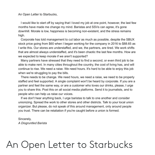 Social Media, Starbucks, and Work: An Open Letter to Starbucks,  I would like to start off by saying that I loved my job at one point, however, the last few  months have made me change my mind. Baristas and SSVs can agree, it's gone  downhill. Morale is low, happiness is becoming non-existent, and the stress remains  high.  Corporate has told management to cut labor as much as possible, despite the SBUX  stock price going from $60 when I began working for the company in 2016 to $88.65 as  I write this. Our stores are understaffed, and we, the partners, are tired. We work shifts  that are almost always understaffed, and it's been chaotic the last few months. How are  we expected to keep morale if we aren't supported?  Many partners have stressed that they need to find a second, or even third job to be  able to make rent. In many cities throughout the country, the cost of living has, and will  continue to rise. We need a raise. We need hours. It's hard to be able to enjoy this job  when we're struggling to pay the bills.  There needs to be change. We need hours, we need a raise, we need to be properly  staffed and feel supported. A single complaint won't be heard by corporate. If you are a  partner and feel the same way, or are a customer who loves our drinks, please, I urge  you to share this. Post this on all social media platforms. Send it to journalists, and to  people who can help us raise our voices.  If we don't hear anything back, I urge baristas to talk to one another and consider  unionizing. Spread the work to other stores and other districts. Talk to your local union  organizer. But please, do not speak of this around management, only around people  you trust. There can be retaliation if you're caught before a union is formed.  Sincerely,  A Disgruntled Barista An Open Letter to Starbucks